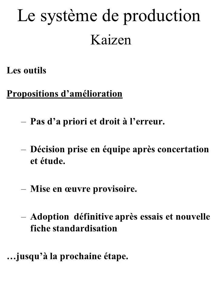 Le système de production Kaizen Les outils Propositions damélioration –Pas da priori et droit à lerreur. –Décision prise en équipe après concertation