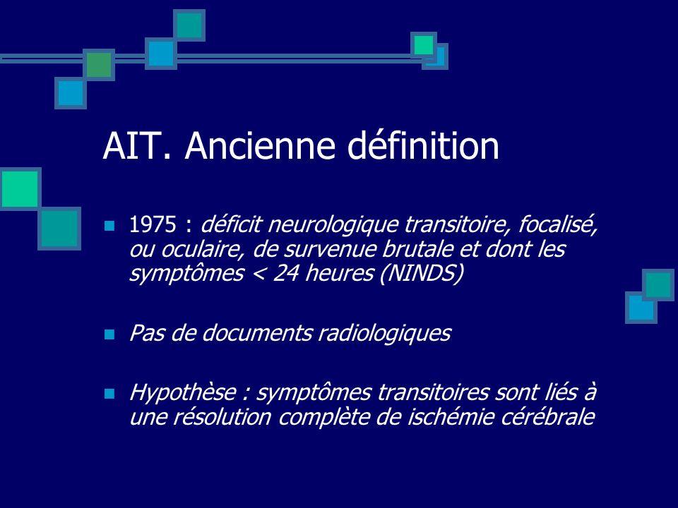 AIT. Ancienne définition 1975 : déficit neurologique transitoire, focalisé, ou oculaire, de survenue brutale et dont les symptômes < 24 heures (NINDS)