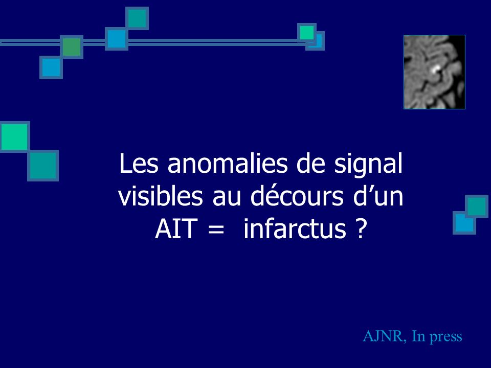 Les anomalies de signal visibles au décours dun AIT = infarctus ? AJNR, In press