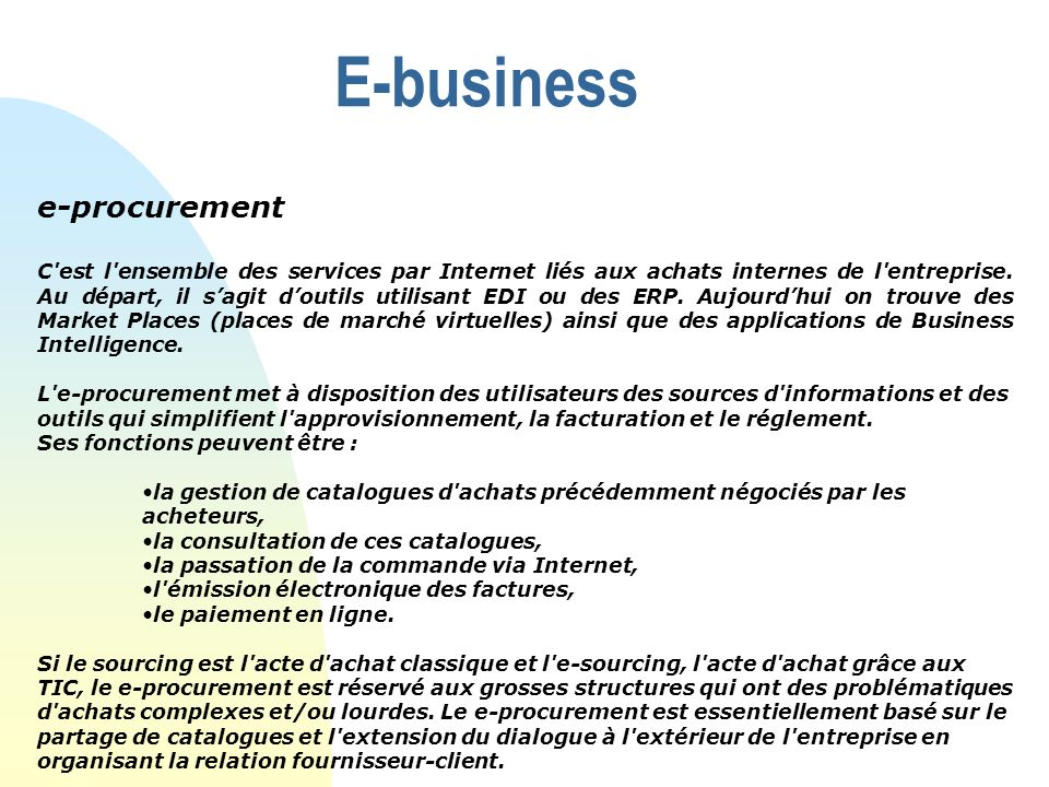 E-business e-procurement C'est l'ensemble des services par Internet liés aux achats internes de l'entreprise. Au départ, il sagit doutils utilisant ED