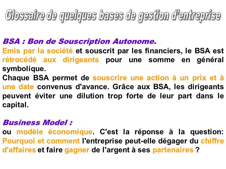 BSA : Bon de Souscription Autonome. Emis par la société et souscrit par les financiers, le BSA est rétrocédé aux dirigeants pour une somme en général