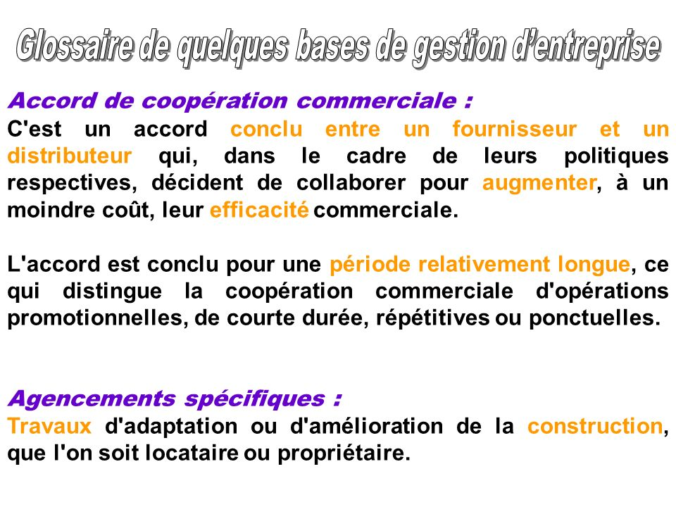 Accord de coopération commerciale : C'est un accord conclu entre un fournisseur et un distributeur qui, dans le cadre de leurs politiques respectives,