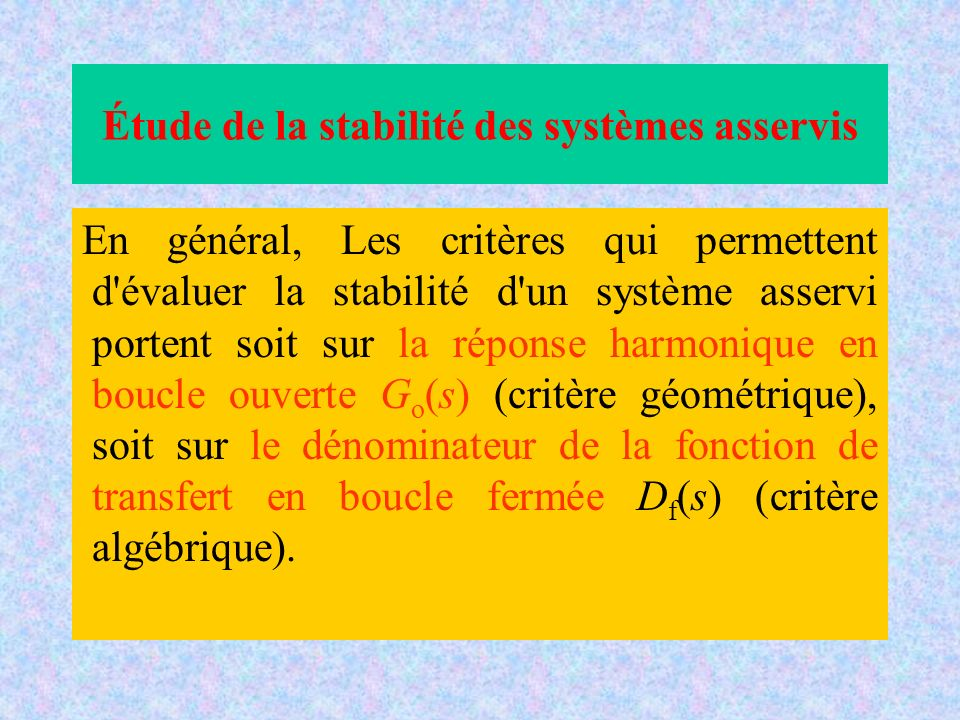 Étude de la stabilité des systèmes asservis En général, Les critères qui permettent d évaluer la stabilité d un système asservi portent soit sur la réponse harmonique en boucle ouverte G o (s) (critère géométrique), soit sur le dénominateur de la fonction de transfert en boucle fermée D f (s) (critère algébrique).