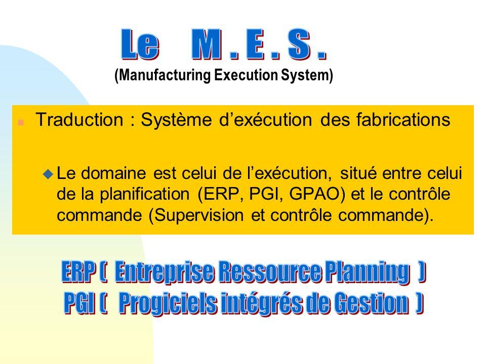 n Traduction : Système dexécution des fabrications u Le domaine est celui de lexécution, situé entre celui de la planification (ERP, PGI, GPAO) et le