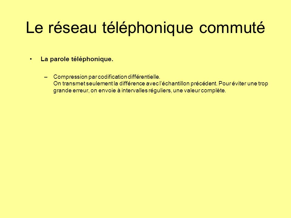 La parole téléphonique. –Compression par codification différentielle. On transmet seulement la différence avec léchantillon précédent. Pour éviter une