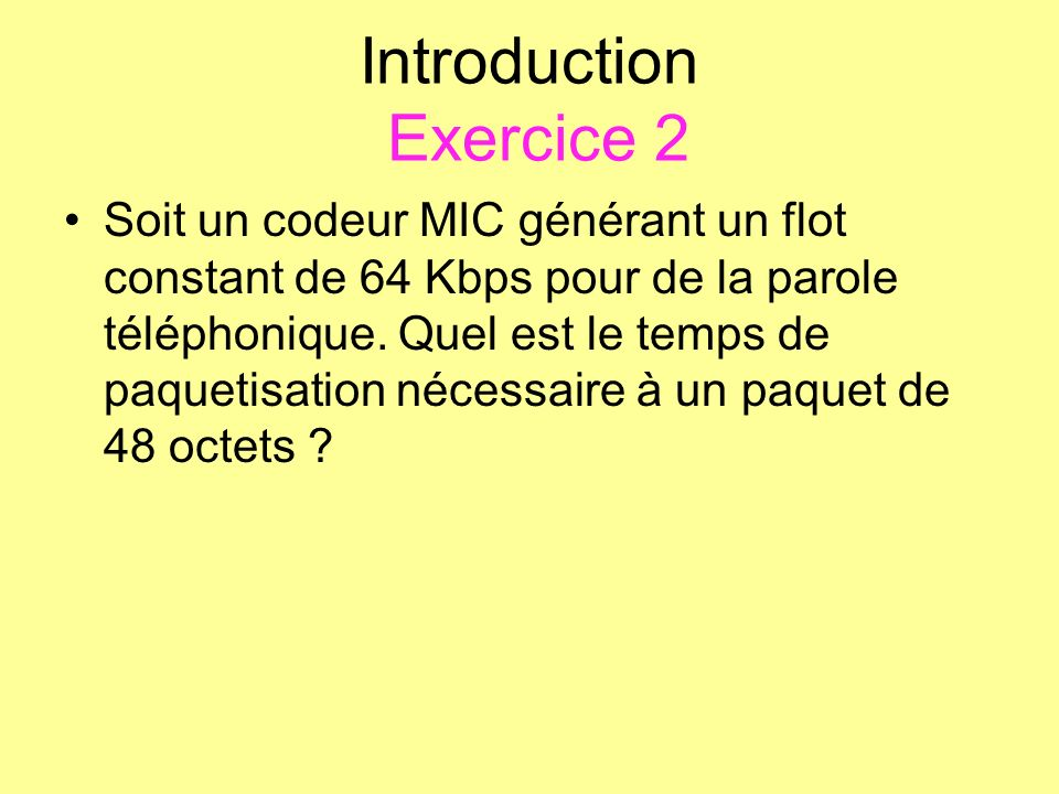 Introduction Exercice 2 Soit un codeur MIC générant un flot constant de 64 Kbps pour de la parole téléphonique. Quel est le temps de paquetisation néc
