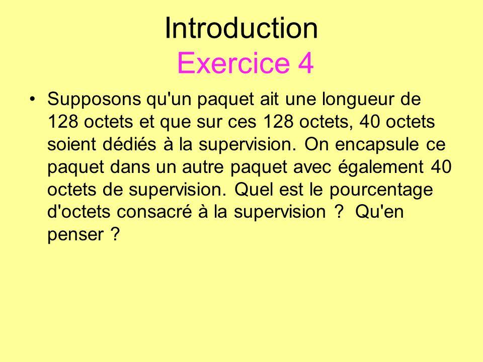 Introduction Exercice 4 Supposons qu'un paquet ait une longueur de 128 octets et que sur ces 128 octets, 40 octets soient dédiés à la supervision. On