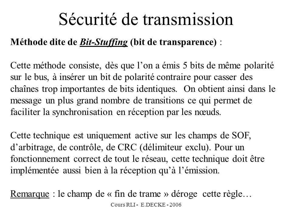Cours RLI - E.DECKE - 2006 Sécurité de transmission Méthode dite de Bit-Stuffing (bit de transparence) : Cette méthode consiste, dès que lon a émis 5