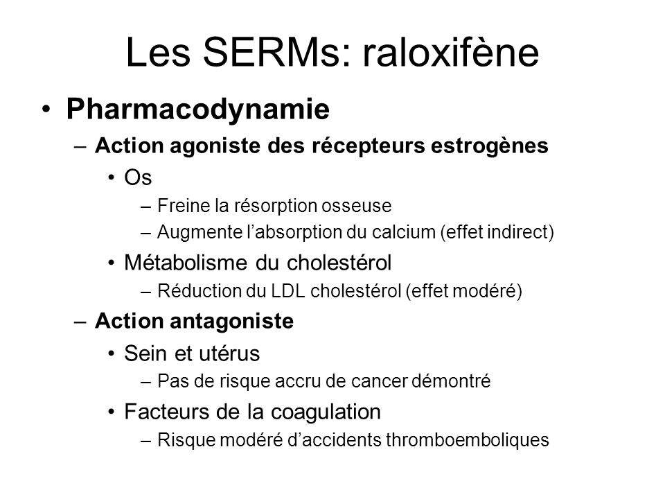 Les SERMs: raloxifène Pharmacodynamie –Action agoniste des récepteurs estrogènes Os –Freine la résorption osseuse –Augmente labsorption du calcium (ef