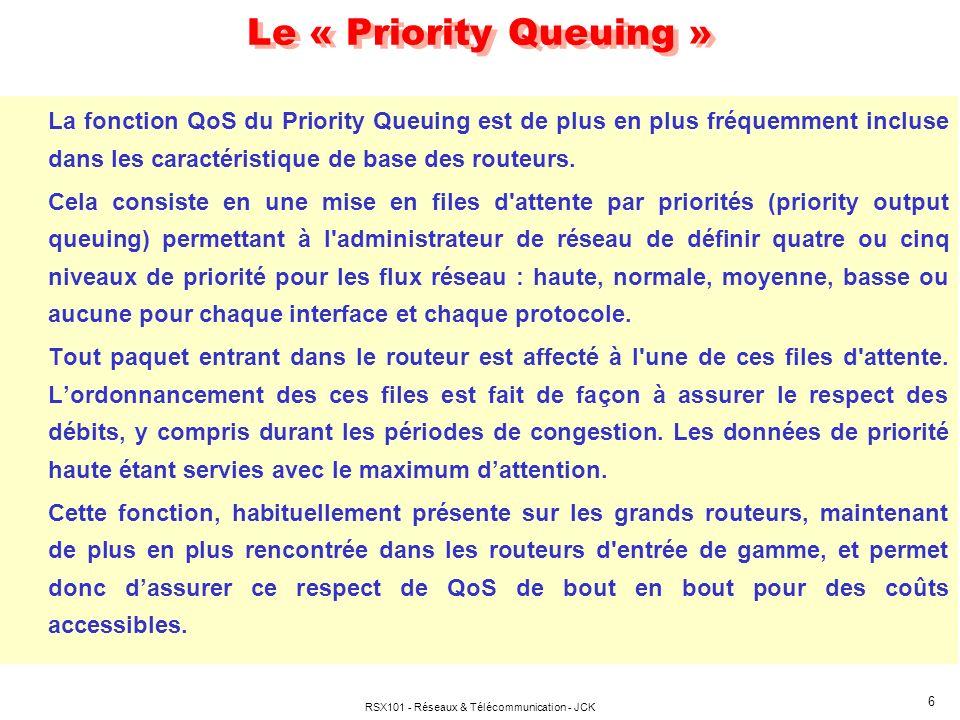 RSX101 - Réseaux & Télécommunication - JCK 6 Le « Priority Queuing » La fonction QoS du Priority Queuing est de plus en plus fréquemment incluse dans les caractéristique de base des routeurs.