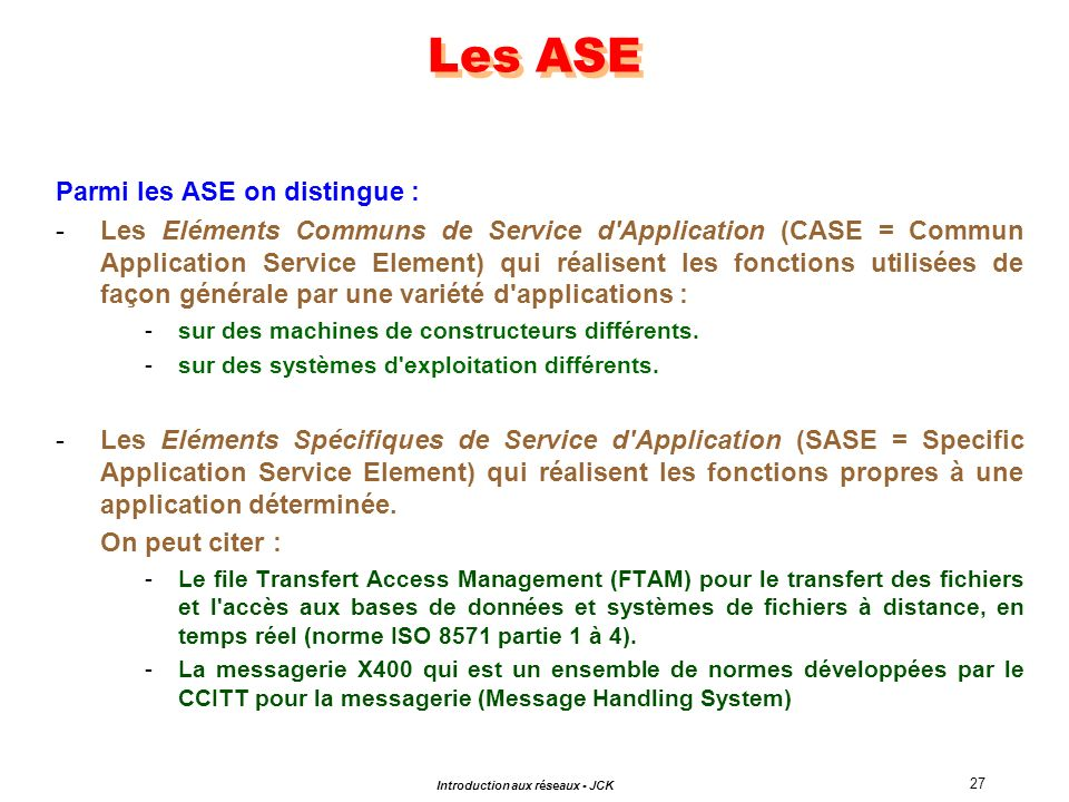 27 Introduction aux réseaux - JCK Parmi les ASE on distingue : -Les Eléments Communs de Service d'Application (CASE = Commun Application Service Eleme