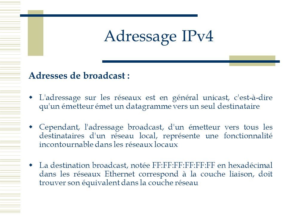 Adressage IPv4 Adresses de broadcast : L'adressage sur les réseaux est en général unicast, c'est-à-dire qu'un émetteur émet un datagramme vers un seul