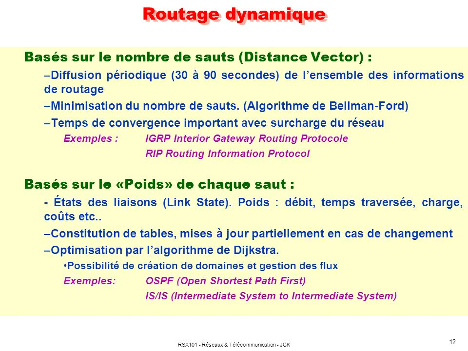 RSX101 - Réseaux & Télécommunication - JCK 12 Basés sur le nombre de sauts (Distance Vector) : –Diffusion périodique (30 à 90 secondes) de lensemble d