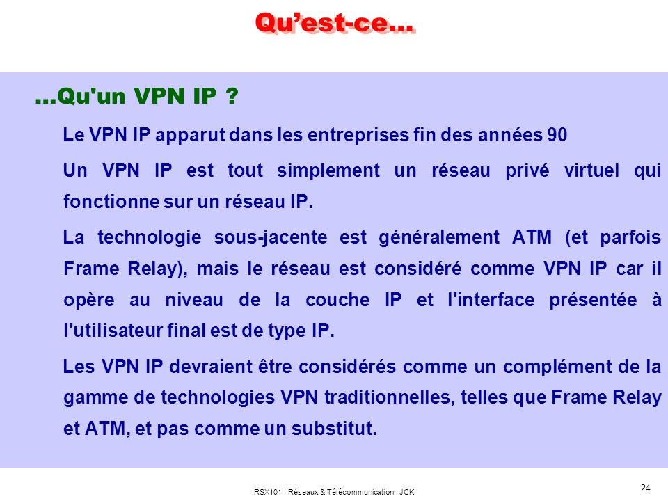 RSX101 - Réseaux & Télécommunication - JCK 24 Quest-ce… …Qu'un VPN IP ? Le VPN IP apparut dans les entreprises fin des années 90 Un VPN IP est tout si
