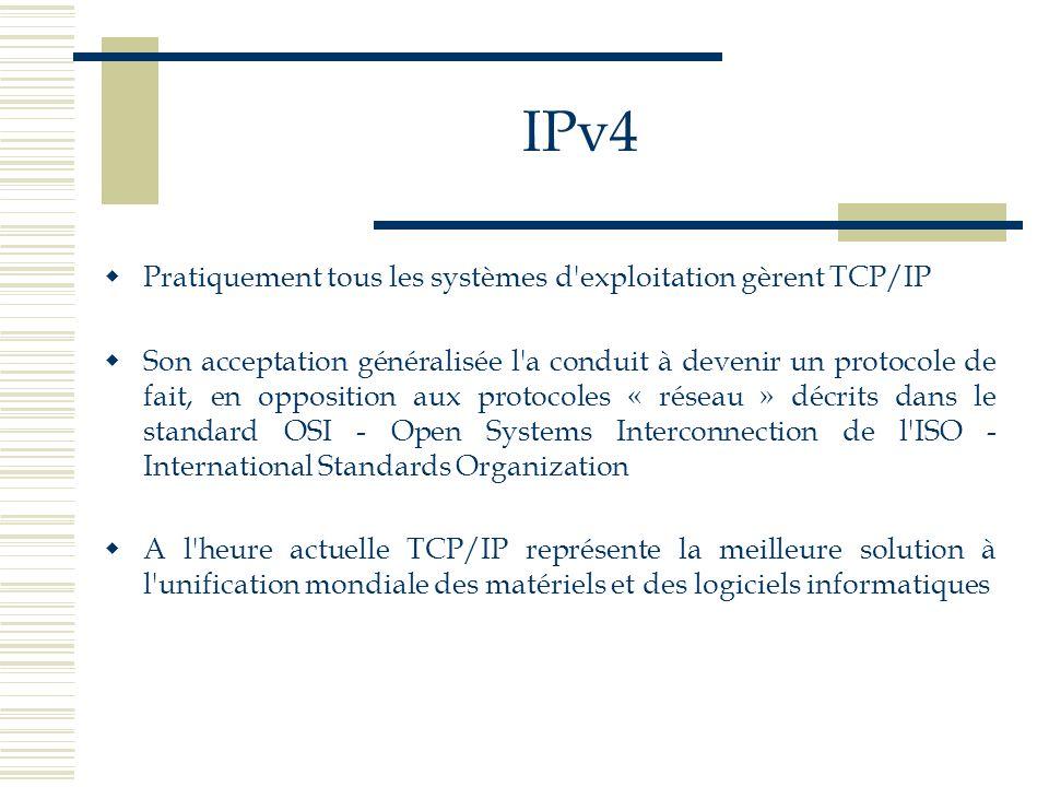 IPv4 Pratiquement tous les systèmes d'exploitation gèrent TCP/IP Son acceptation généralisée l'a conduit à devenir un protocole de fait, en opposition