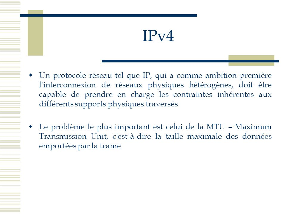 IPv4 Un protocole réseau tel que IP, qui a comme ambition première l'interconnexion de réseaux physiques hétérogènes, doit être capable de prendre en
