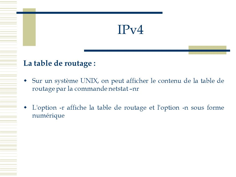 IPv4 La table de routage : Sur un système UNIX, on peut afficher le contenu de la table de routage par la commande netstat –nr L'option -r affiche la
