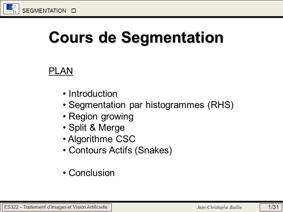 SEGMENTATION SEGMENTATION ES322 – Traitement dImages et Vision Artificielle Jean-Christophe Baillie 22/31 PHASE 2bis : DECOUPAGE Le problème du chaînage déléments localement identiques nest pas résolu à ce stade (Problème du gradient) Lalgorithme CSC permet de gérer ce problème dans la phase de découpage, qui a lieu en parallèle de la phase de regroupement.