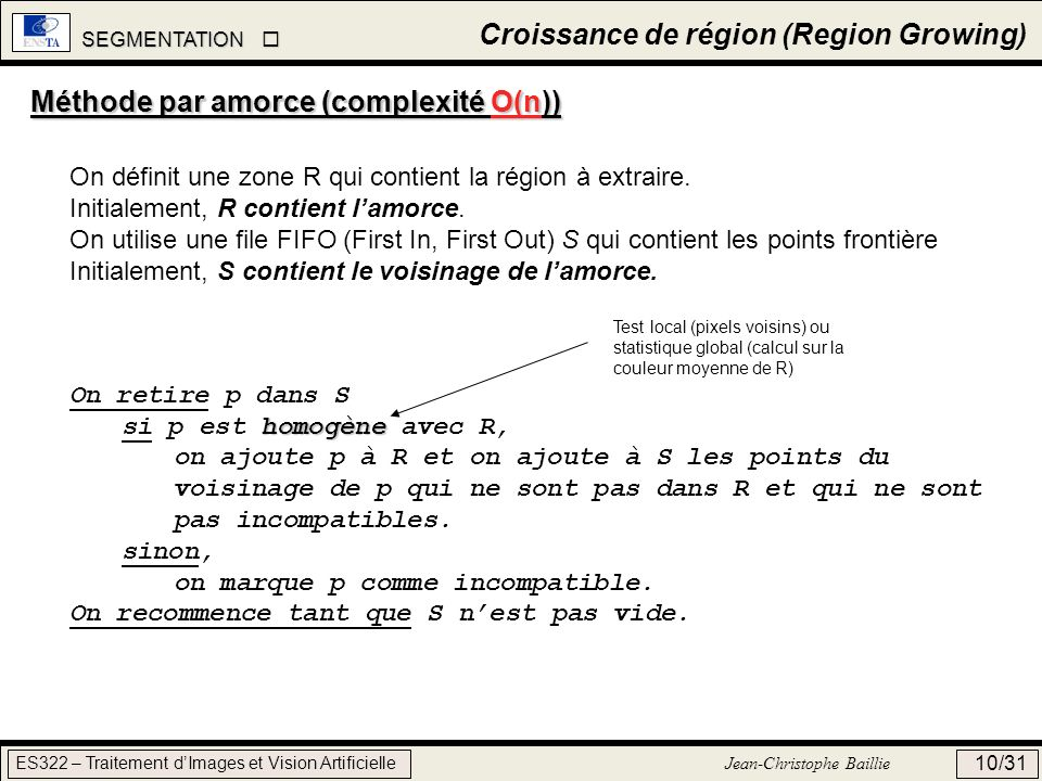 SEGMENTATION SEGMENTATION ES322 – Traitement dImages et Vision Artificielle Jean-Christophe Baillie 10/31 Croissance de région (Region Growing) Méthod