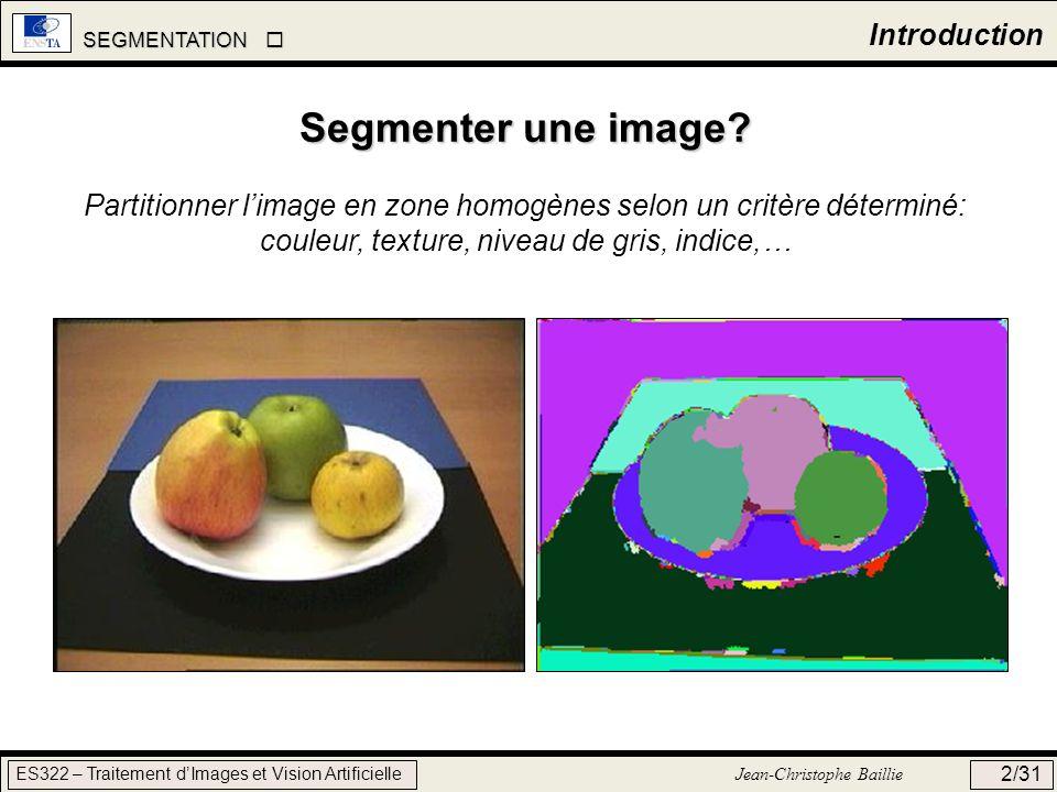 SEGMENTATION SEGMENTATION ES322 – Traitement dImages et Vision Artificielle Jean-Christophe Baillie 13/31 Split & Merge Example Image initiale Split 1 Split 2 Split 3 Homogénéité = critère sur la variance