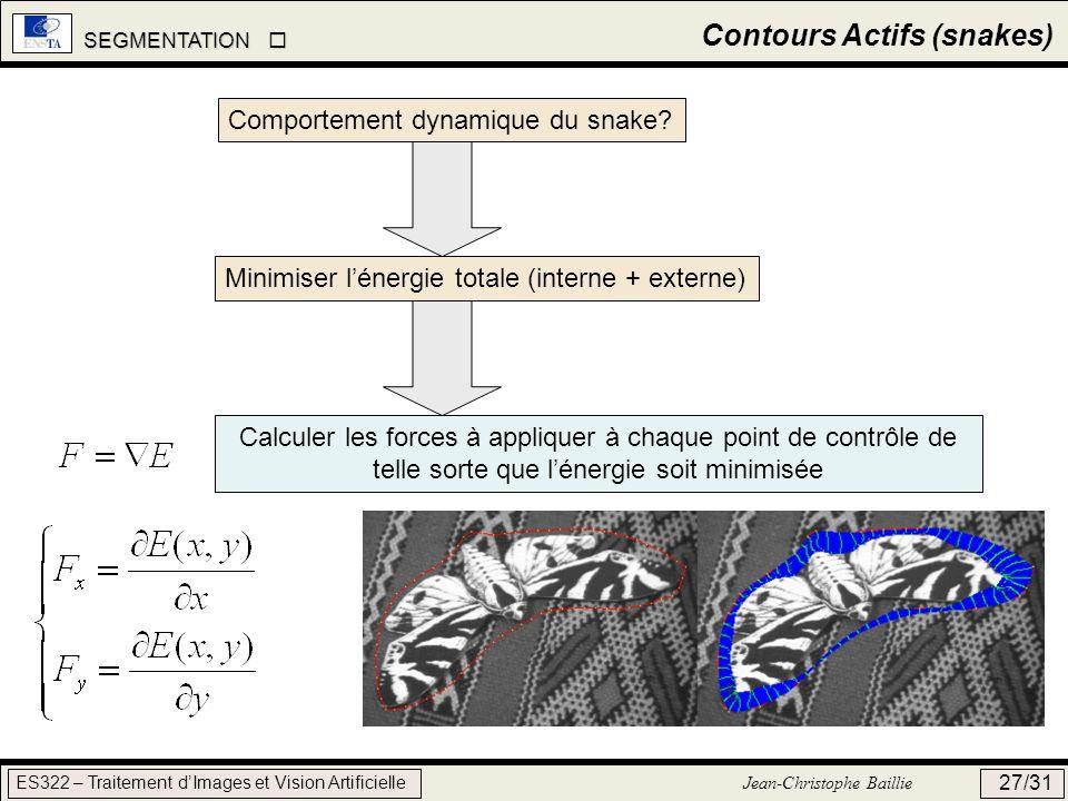 SEGMENTATION SEGMENTATION ES322 – Traitement dImages et Vision Artificielle Jean-Christophe Baillie 27/31 Contours Actifs (snakes) Comportement dynami