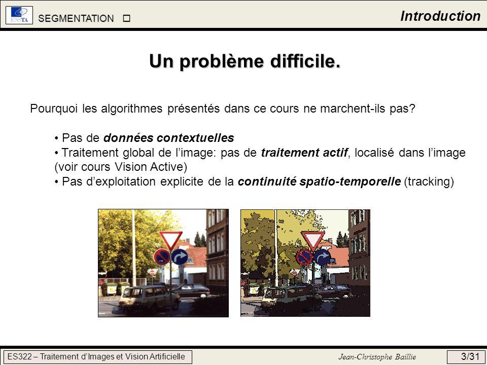 SEGMENTATION SEGMENTATION ES322 – Traitement dImages et Vision Artificielle Jean-Christophe Baillie 3/31 Introduction Pourquoi les algorithmes présent
