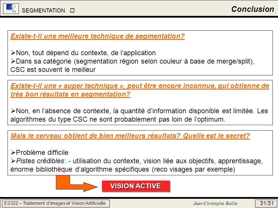 SEGMENTATION SEGMENTATION ES322 – Traitement dImages et Vision Artificielle Jean-Christophe Baillie 31/31 Conclusion Existe-t-il une meilleure techniq