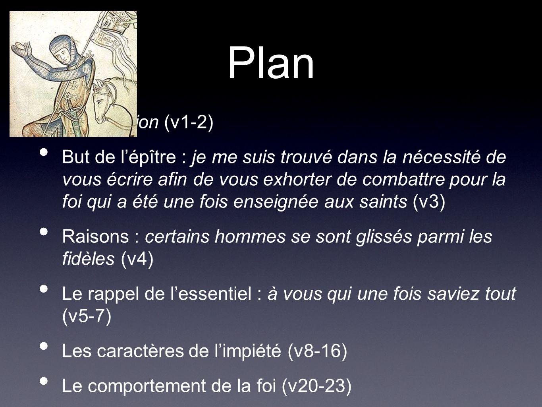 Plan Introduction (v1-2) But de lépître : je me suis trouvé dans la nécessité de vous écrire afin de vous exhorter de combattre pour la foi qui a été une fois enseignée aux saints (v3) Raisons : certains hommes se sont glissés parmi les fidèles (v4) Le rappel de lessentiel : à vous qui une fois saviez tout (v5-7) Les caractères de limpiété (v8-16) Le comportement de la foi (v20-23) Conclusion (v24-25)