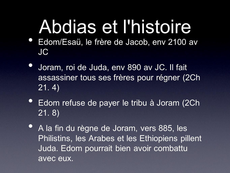 Abdias et l'histoire Edom/Esaü, le frère de Jacob, env 2100 av JC Joram, roi de Juda, env 890 av JC. Il fait assassiner tous ses frères pour régner (2