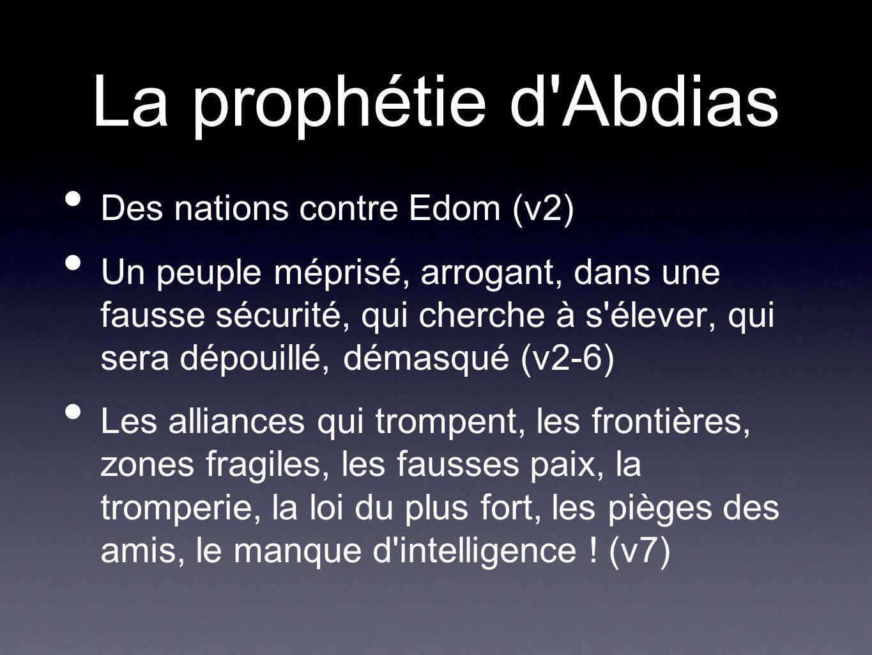 La prophétie d'Abdias Des nations contre Edom (v2) Un peuple méprisé, arrogant, dans une fausse sécurité, qui cherche à s'élever, qui sera dépouillé,