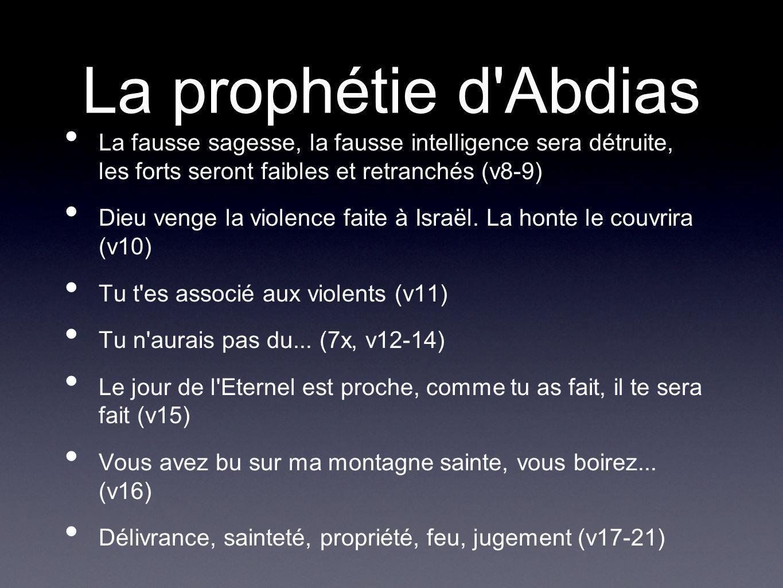 La prophétie d'Abdias La fausse sagesse, la fausse intelligence sera détruite, les forts seront faibles et retranchés (v8-9) Dieu venge la violence fa