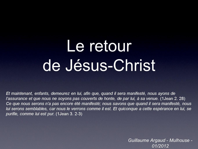 Le retour de Jésus-Christ Guillaume Argaud - Mulhouse - 01/2012 Et maintenant, enfants, demeurez en lui, afin que, quand il sera manifesté, nous ayons