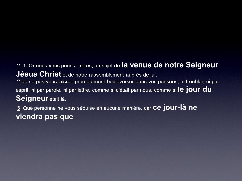 2. 1 Or nous vous prions, frères, au sujet de la venue de notre Seigneur Jésus Christ et de notre rassemblement auprès de lui, 2 de ne pas vous laisse
