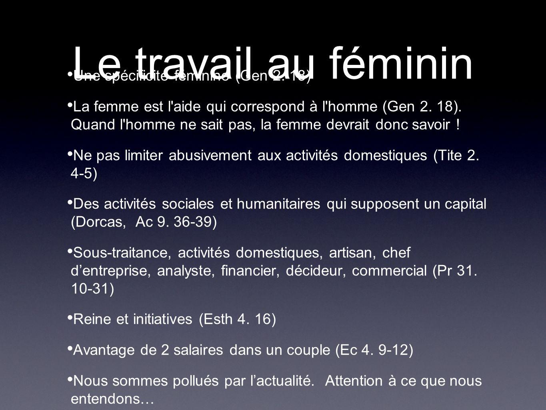 Le travail au féminin Une spécificité féminine (Gen 2. 18) La femme est l'aide qui correspond à l'homme (Gen 2. 18). Quand l'homme ne sait pas, la fem