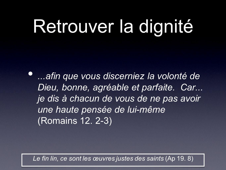 Retrouver la dignité...afin que vous discerniez la volonté de Dieu, bonne, agréable et parfaite. Car... je dis à chacun de vous de ne pas avoir une ha