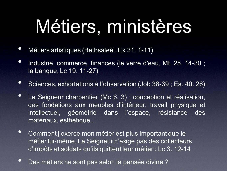 Métiers, ministères Métiers artistiques (Bethsaleël, Ex 31. 1-11) Industrie, commerce, finances (le verre d'eau, Mt. 25. 14-30 ; la banque, Lc 19. 11-
