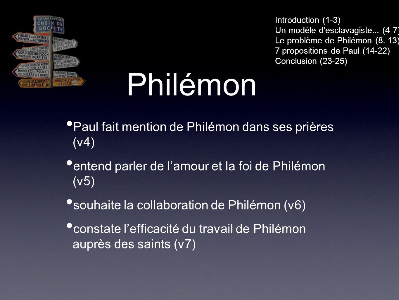 Philémon Paul fait mention de Philémon dans ses prières (v4) entend parler de lamour et la foi de Philémon (v5) souhaite la collaboration de Philémon (v6) constate lefficacité du travail de Philémon auprès des saints (v7) Introduction (1-3) Un modèle desclavagiste...