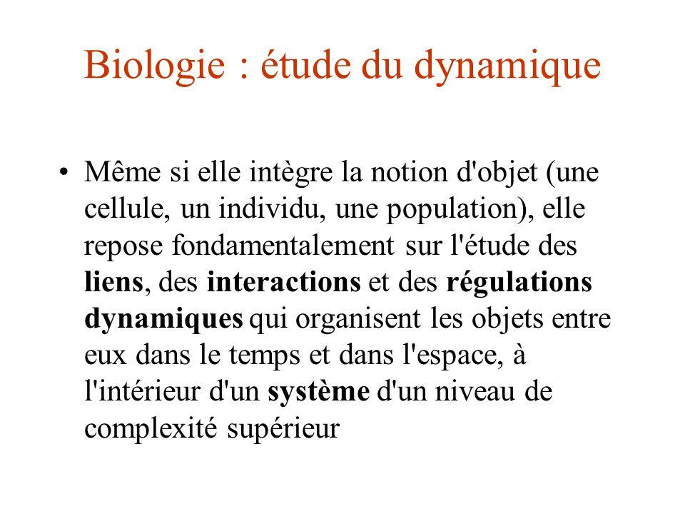 Biologie : étude du dynamique Même si elle intègre la notion d'objet (une cellule, un individu, une population), elle repose fondamentalement sur l'ét