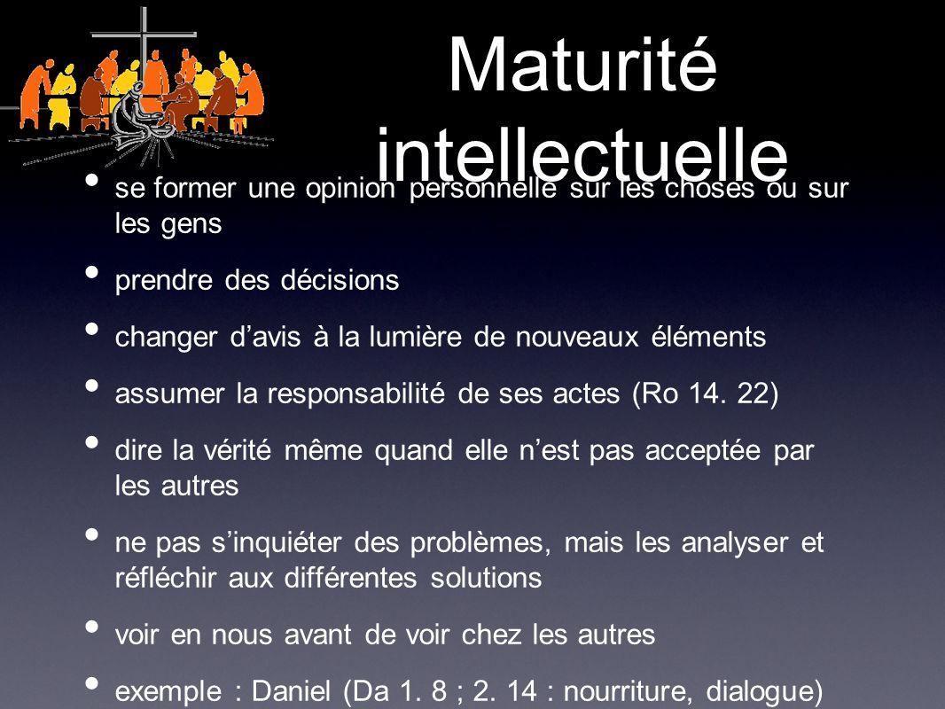 Maturité intellectuelle se former une opinion personnelle sur les choses ou sur les gens prendre des décisions changer davis à la lumière de nouveaux éléments assumer la responsabilité de ses actes (Ro 14.
