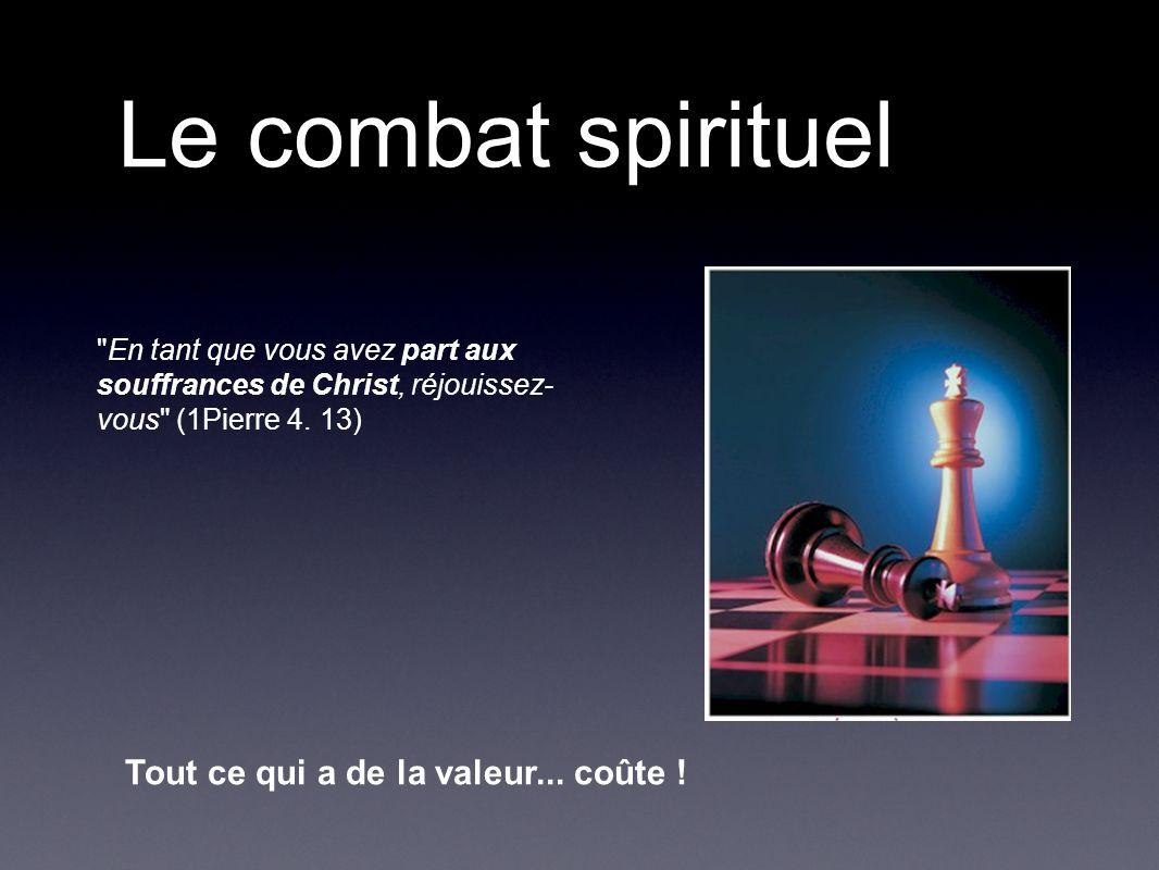 Le combat spirituel En tant que vous avez part aux souffrances de Christ, réjouissez- vous (1Pierre 4.