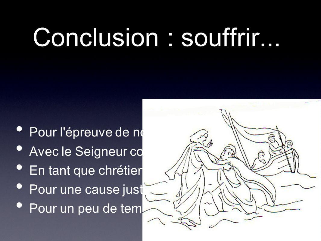 Conclusion : souffrir... Pour l'épreuve de notre foi Avec le Seigneur comme modèle En tant que chrétien Pour une cause juste Pour un peu de temps