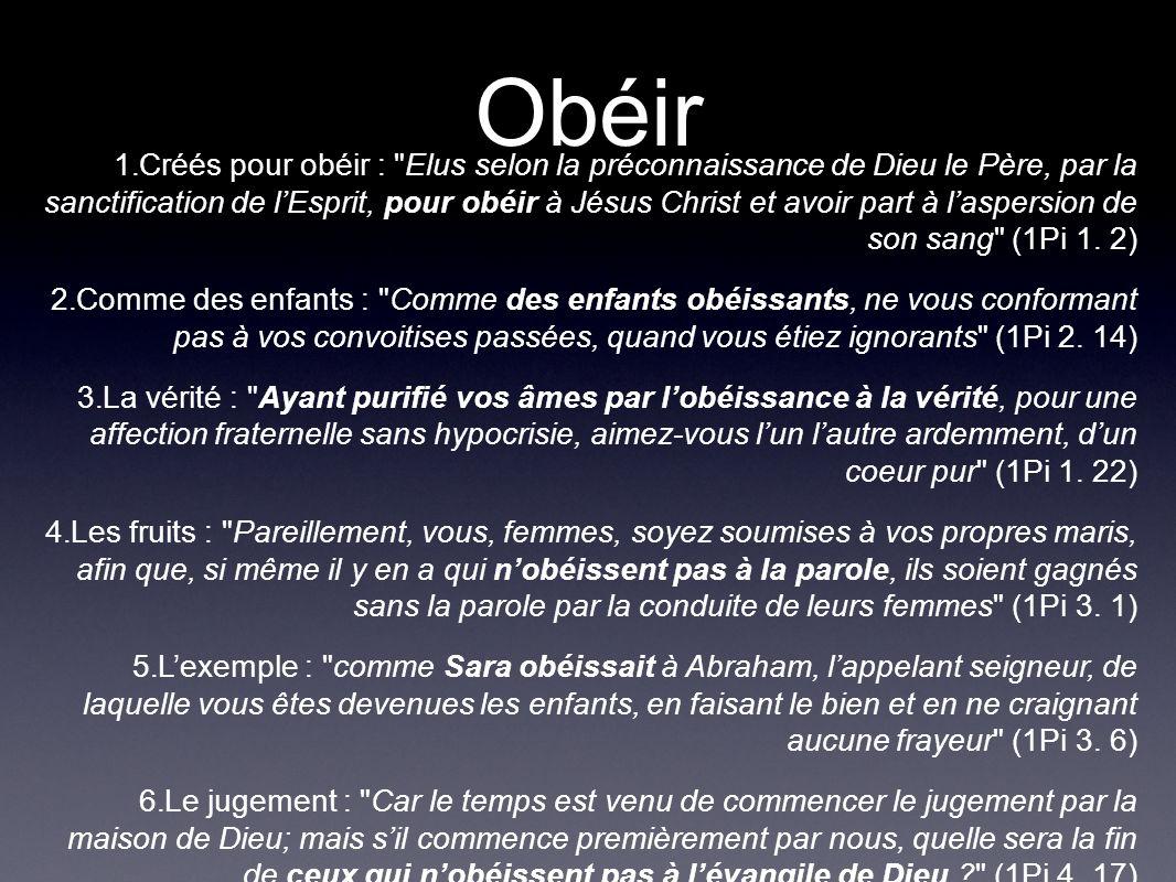 Obéir 1.Créés pour obéir : Elus selon la préconnaissance de Dieu le Père, par la sanctification de lEsprit, pour obéir à Jésus Christ et avoir part à laspersion de son sang (1Pi 1.