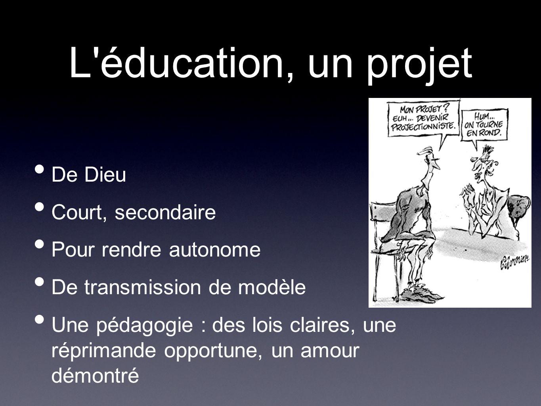 L éducation, un projet De Dieu Court, secondaire Pour rendre autonome De transmission de modèle Une pédagogie : des lois claires, une réprimande opportune, un amour démontré