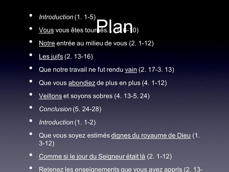 Plan Introduction (1. 1-5) Vous vous êtes tournés... (1. 6-10) Notre entrée au milieu de vous (2. 1-12) Les juifs (2. 13-16) Que notre travail ne fut