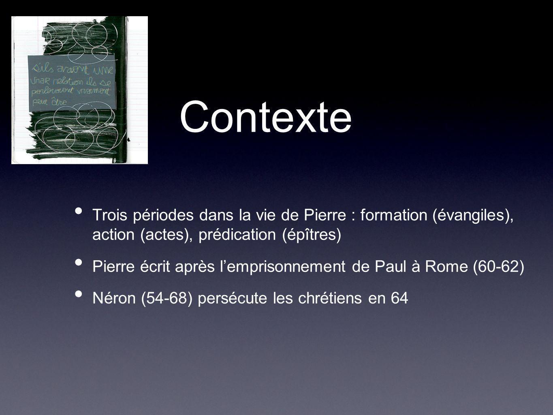 Contexte Trois périodes dans la vie de Pierre : formation (évangiles), action (actes), prédication (épîtres) Pierre écrit après lemprisonnement de Paul à Rome (60-62) Néron (54-68) persécute les chrétiens en 64