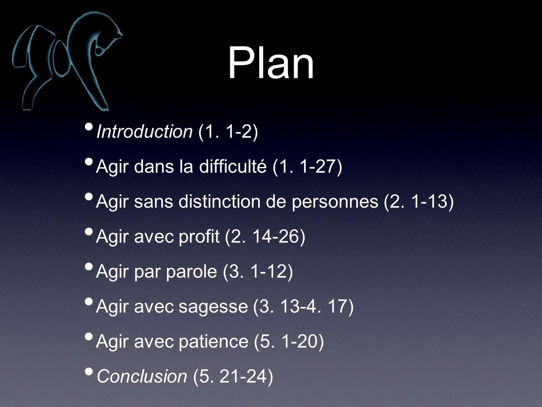 Plan Introduction (1. 1-2) Agir dans la difficulté (1. 1-27) Agir sans distinction de personnes (2. 1-13) Agir avec profit (2. 14-26) Agir par parole