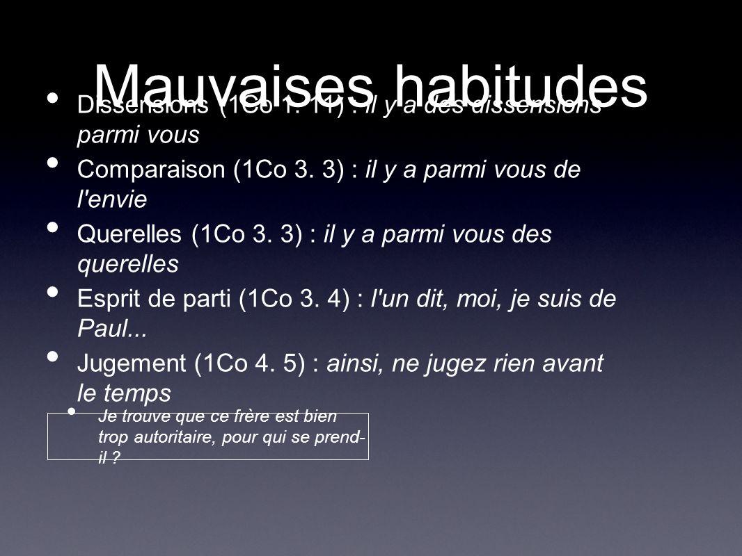 Mauvaises habitudes Dissensions (1Co 1. 11) : il y a des dissensions parmi vous Comparaison (1Co 3. 3) : il y a parmi vous de l'envie Querelles (1Co 3