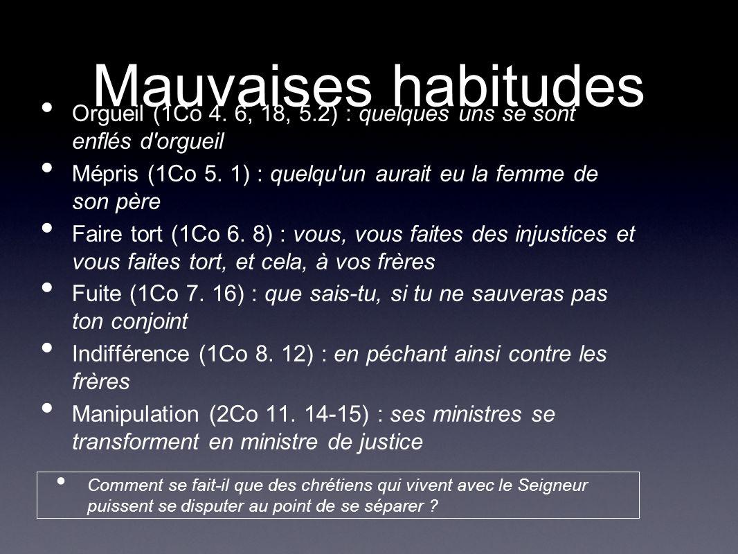 Mauvaises habitudes Orgueil (1Co 4. 6, 18, 5.2) : quelques uns se sont enflés d'orgueil Mépris (1Co 5. 1) : quelqu'un aurait eu la femme de son père F
