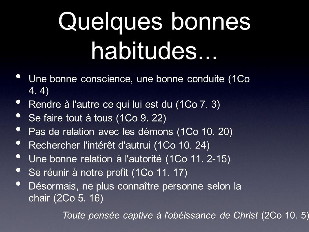 Quelques bonnes habitudes... Une bonne conscience, une bonne conduite (1Co 4. 4) Rendre à l'autre ce qui lui est du (1Co 7. 3) Se faire tout à tous (1