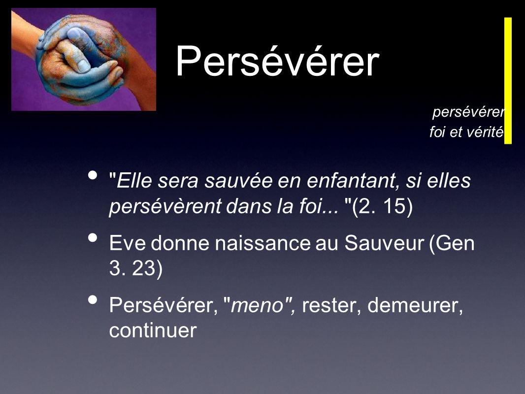 Persévérer Elle sera sauvée en enfantant, si elles persévèrent dans la foi...